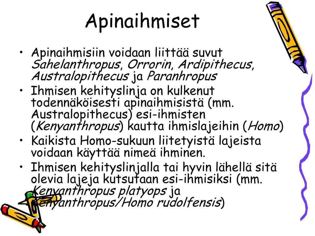 Apinaihmiset Apinaihmisiin voidaan liittää suvut Sahelanthropus, Orrorin, Ardipithecus, Australopithecus ja Paranhropus.