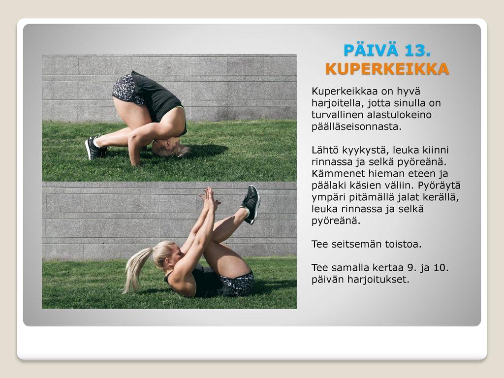 PÄIVÄ 13. KUPERKEIKKA Kuperkeikkaa on hyvä harjoitella, jotta sinulla on turvallinen alastulokeino päälläseisonnasta.