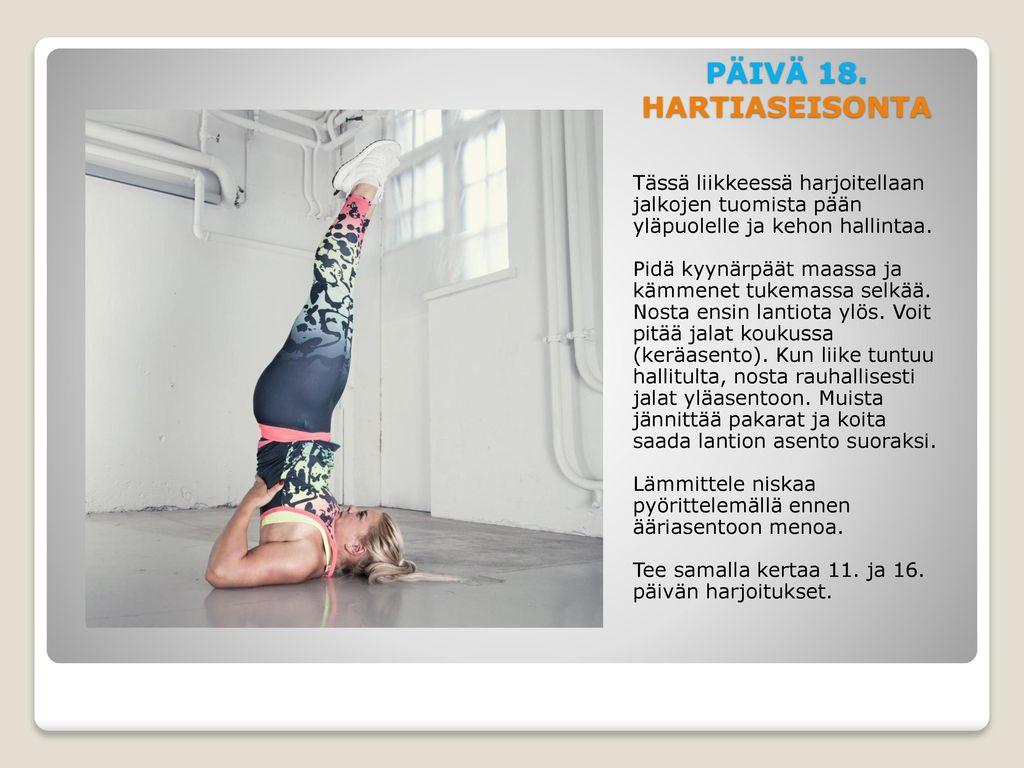 PÄIVÄ 18. HARTIASEISONTA Tässä liikkeessä harjoitellaan jalkojen tuomista pään yläpuolelle ja kehon hallintaa.