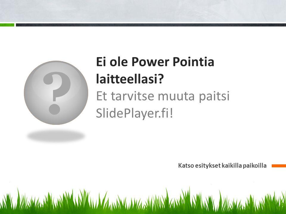 Ei ole Power Pointia laitteellasi. Et tarvitse muuta paitsi SlidePlayer.fi.