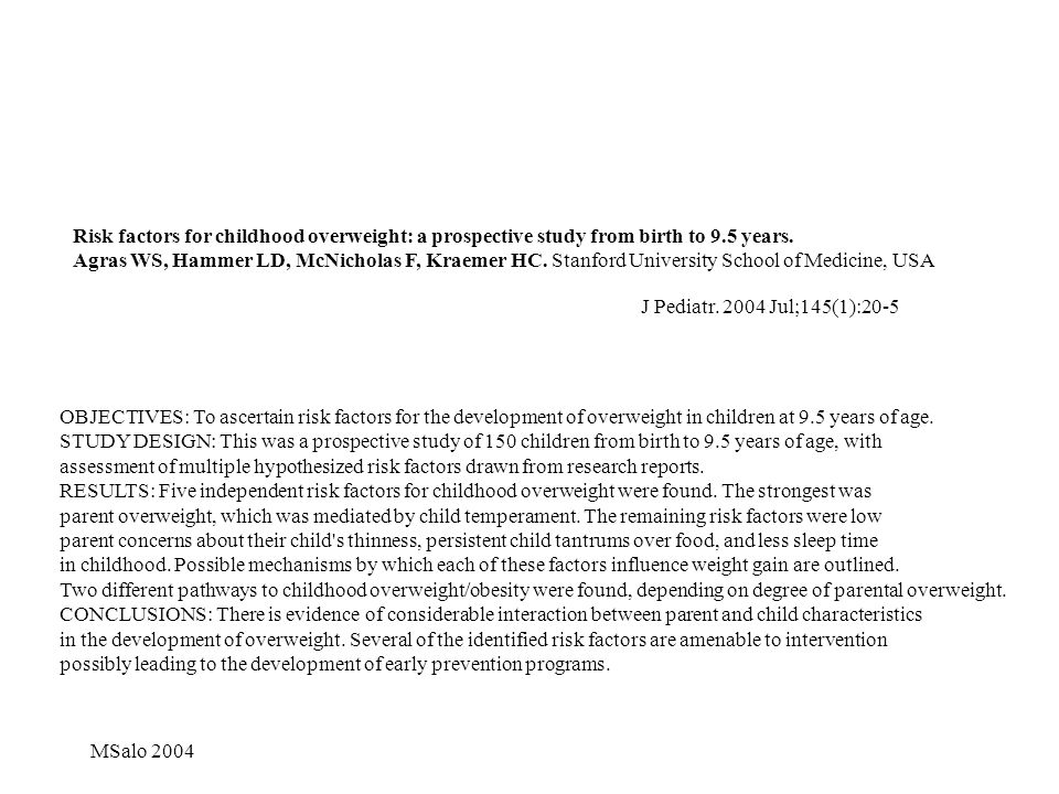 Risk factors for childhood overweight: a prospective study from birth to 9.5 years. Agras WS, Hammer LD, McNicholas F, Kraemer HC. Stanford University School of Medicine, USA