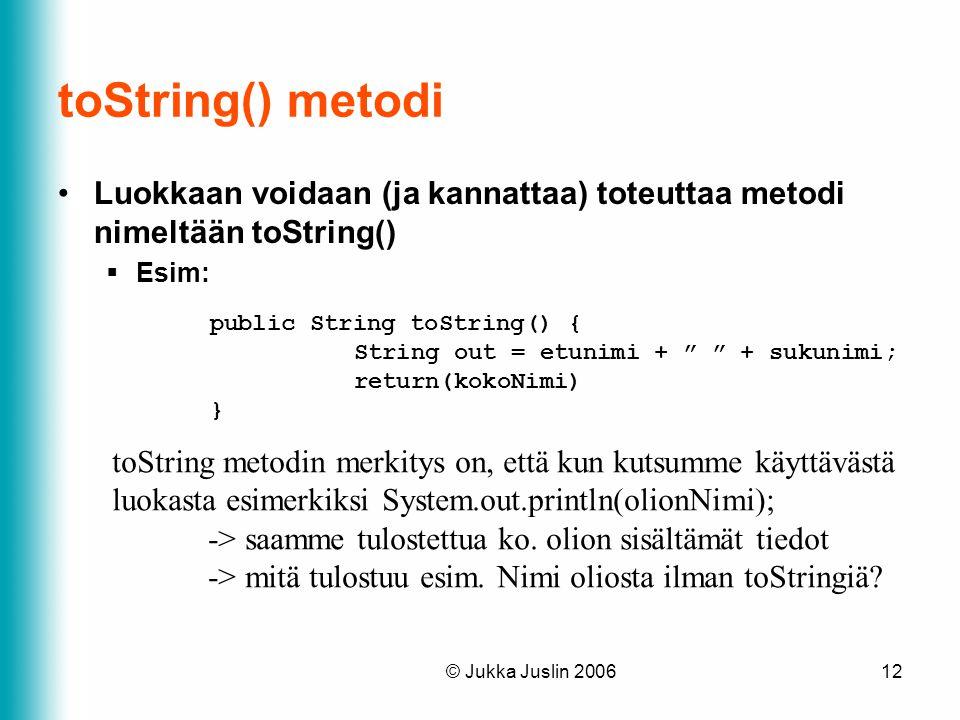 toString() metodi Luokkaan voidaan (ja kannattaa) toteuttaa metodi nimeltään toString() Esim: public String toString() {