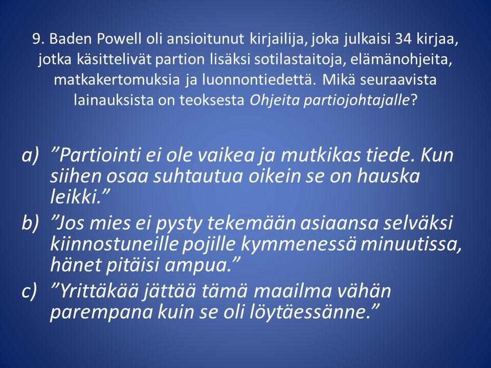 9. Baden Powell oli ansioitunut kirjailija, joka julkaisi 34 kirjaa, jotka käsittelivät partion lisäksi sotilastaitoja, elämänohjeita, matkakertomuksia ja luonnontiedettä. Mikä seuraavista lainauksista on teoksesta Ohjeita partiojohtajalle