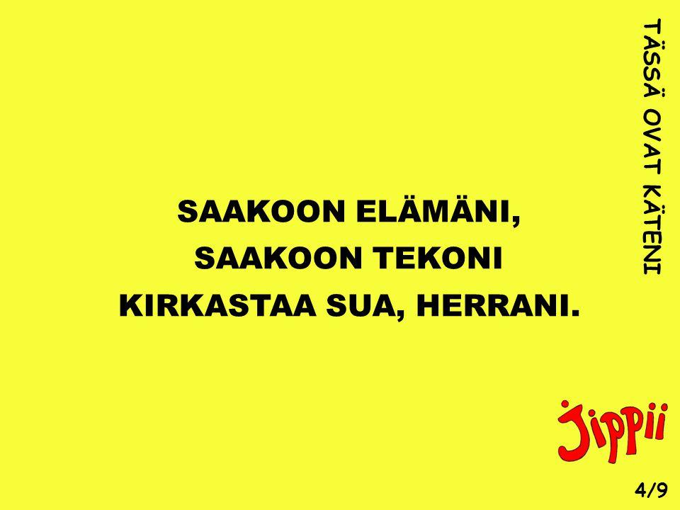 SAAKOON ELÄMÄNI, SAAKOON TEKONI KIRKASTAA SUA, HERRANI.