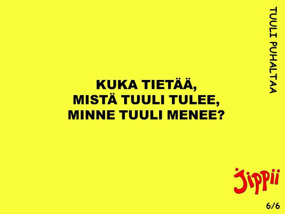 KUKA TIETÄÄ, MISTÄ TUULI TULEE, MINNE TUULI MENEE TUULI PUHALTAA 6/6
