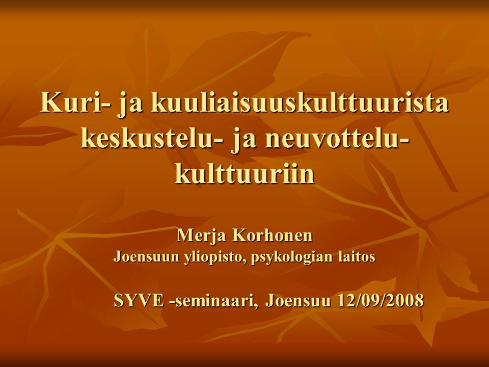 Kuri- ja kuuliaisuuskulttuurista keskustelu- ja neuvottelu- kulttuuriin Merja Korhonen Joensuun yliopisto, psykologian laitos SYVE -seminaari, Joensuu 12/09/2008