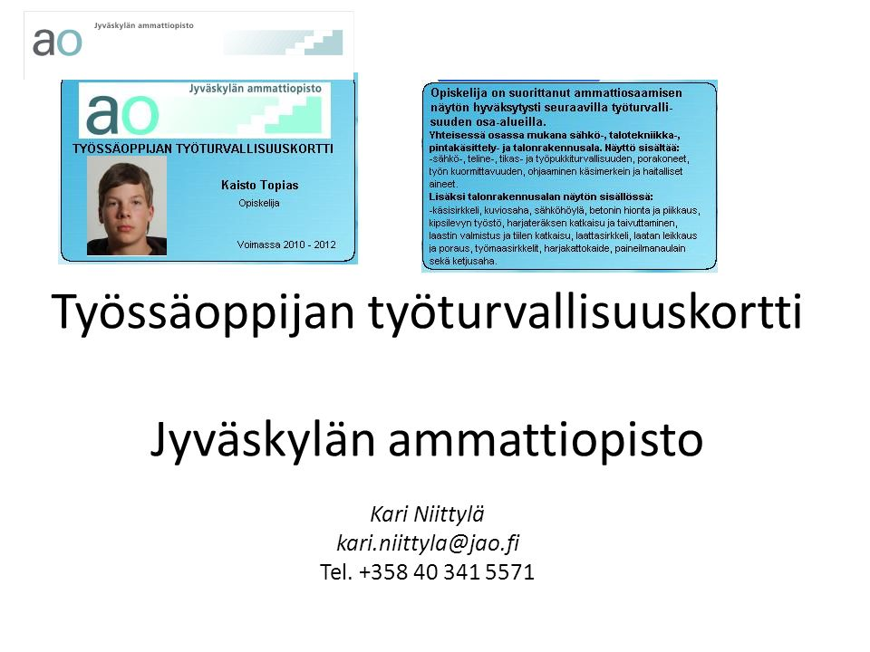 Työssäoppijan työturvallisuuskortti Jyväskylän ammattiopisto Kari Niittylä kari.niittyla@jao.fi Tel.
