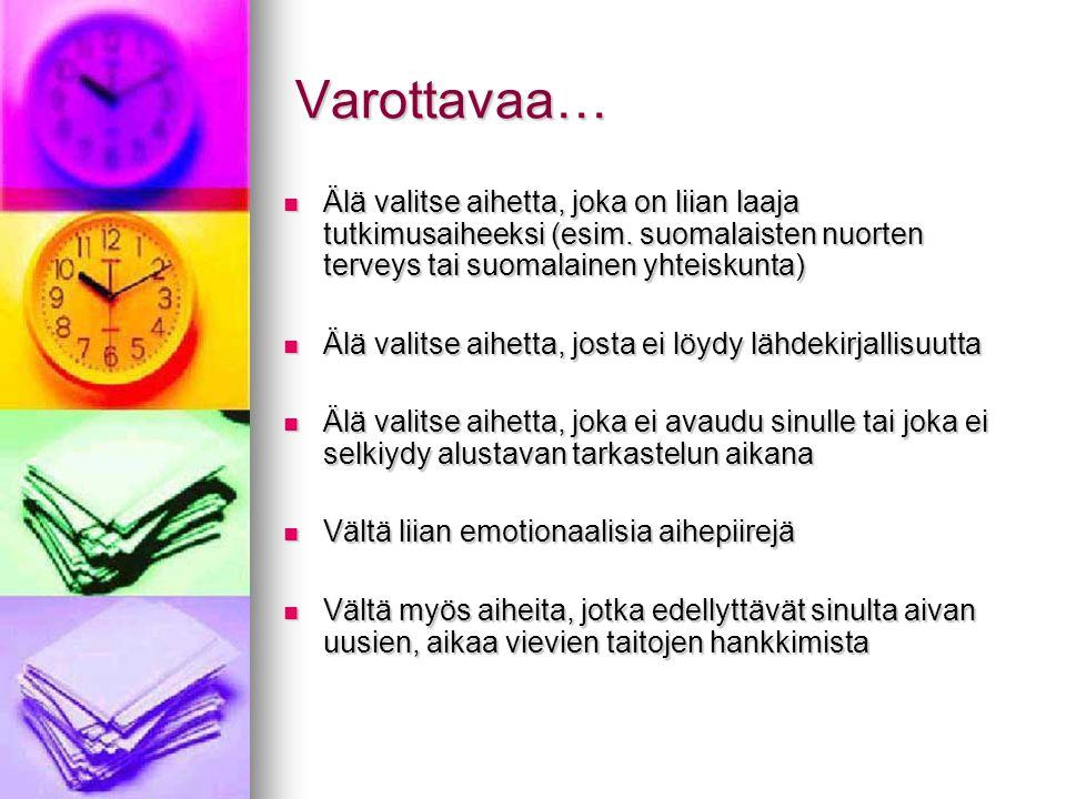 Varottavaa… Älä valitse aihetta, joka on liian laaja tutkimusaiheeksi (esim. suomalaisten nuorten terveys tai suomalainen yhteiskunta)