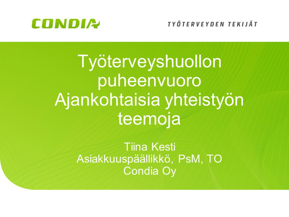 Työterveyshuollon puheenvuoro Ajankohtaisia yhteistyön teemoja Tiina Kesti Asiakkuuspäällikkö, PsM, TO Condia Oy