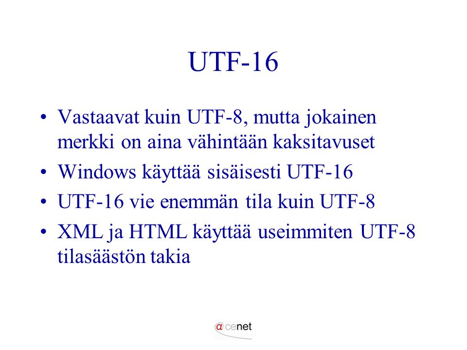 UTF-16 Vastaavat kuin UTF-8, mutta jokainen merkki on aina vähintään kaksitavuset. Windows käyttää sisäisesti UTF-16.