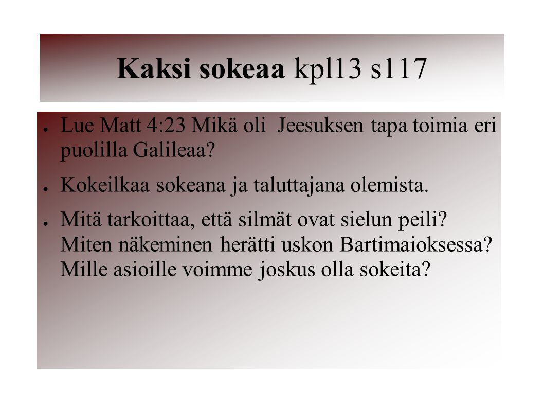Kaksi sokeaa kpl13 s117 Lue Matt 4:23 Mikä oli Jeesuksen tapa toimia eri puolilla Galileaa Kokeilkaa sokeana ja taluttajana olemista.
