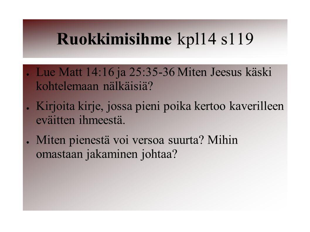 Ruokkimisihme kpl14 s119 Lue Matt 14:16 ja 25:35-36 Miten Jeesus käski kohtelemaan nälkäisiä