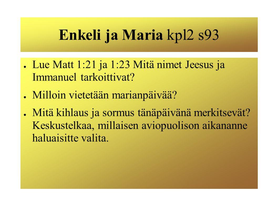 Enkeli ja Maria kpl2 s93 Lue Matt 1:21 ja 1:23 Mitä nimet Jeesus ja Immanuel tarkoittivat Milloin vietetään marianpäivää