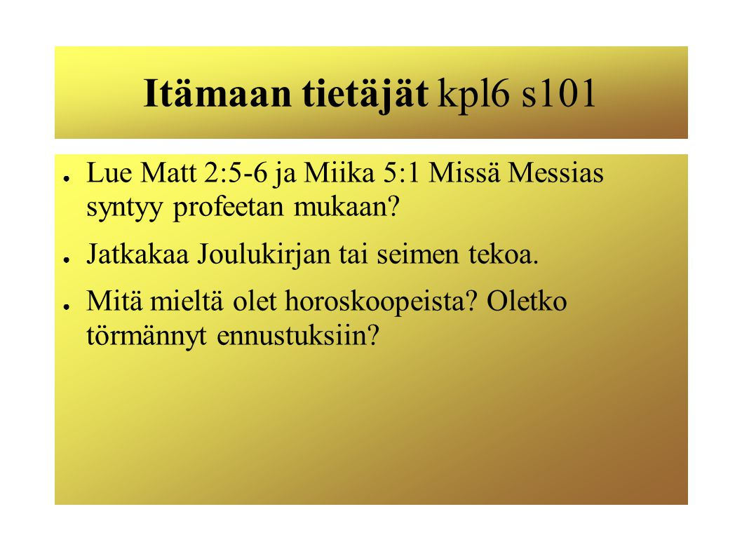 Itämaan tietäjät kpl6 s101 Lue Matt 2:5-6 ja Miika 5:1 Missä Messias syntyy profeetan mukaan Jatkakaa Joulukirjan tai seimen tekoa.