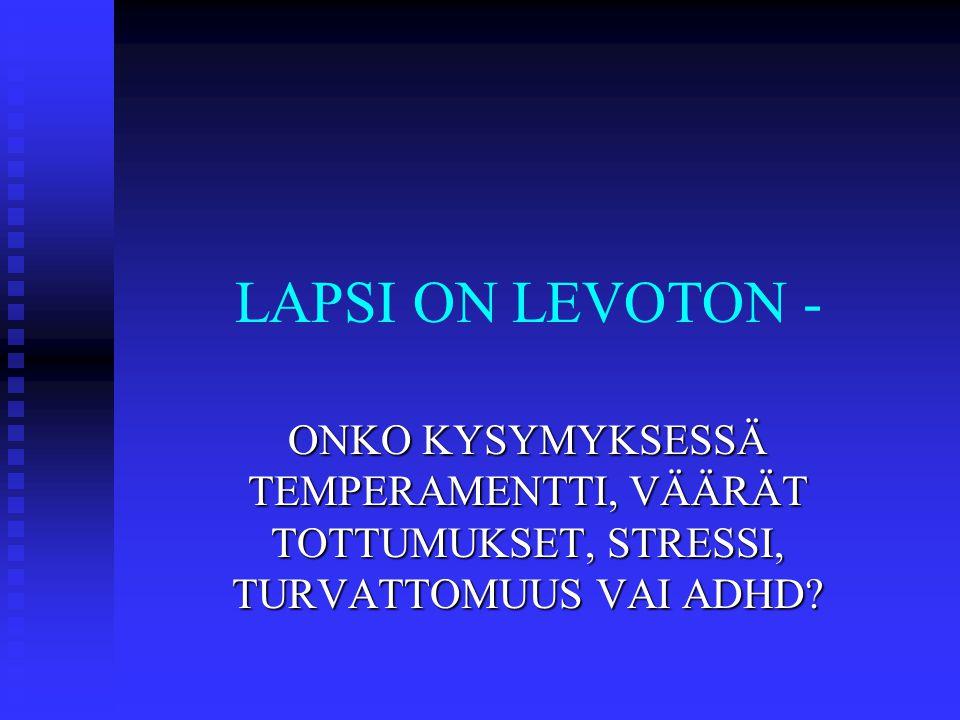 LAPSI ON LEVOTON - ONKO KYSYMYKSESSÄ TEMPERAMENTTI, VÄÄRÄT TOTTUMUKSET, STRESSI, TURVATTOMUUS VAI ADHD
