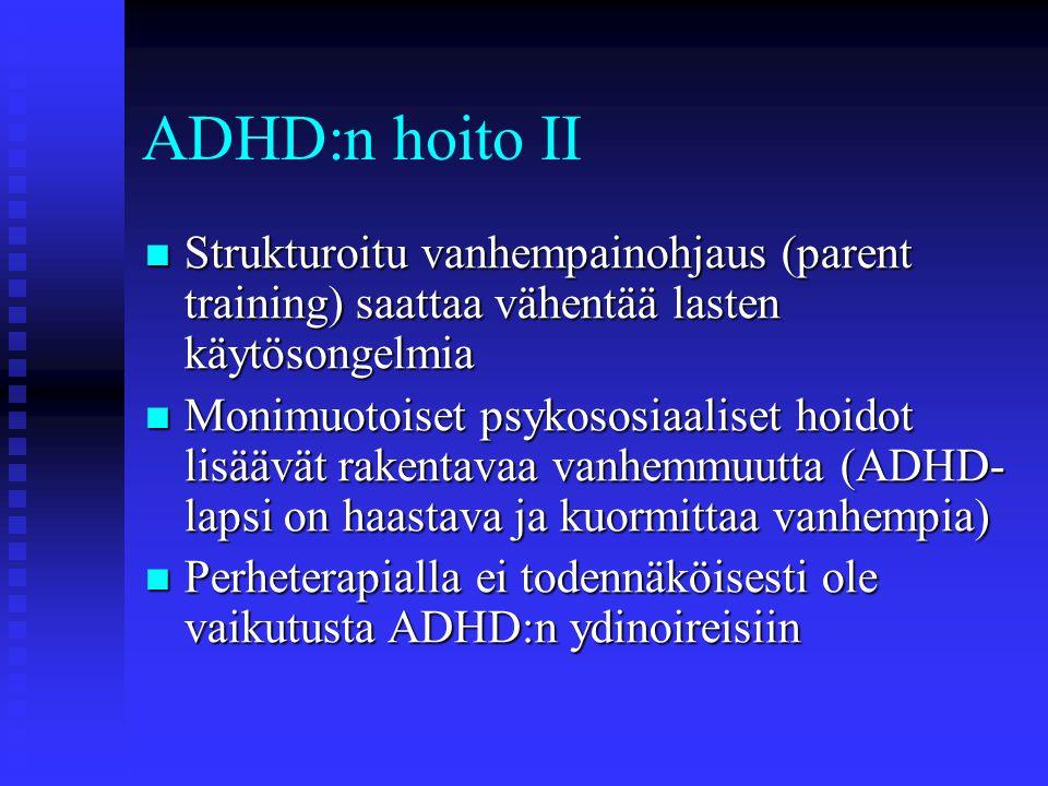 ADHD:n hoito II Strukturoitu vanhempainohjaus (parent training) saattaa vähentää lasten käytösongelmia.