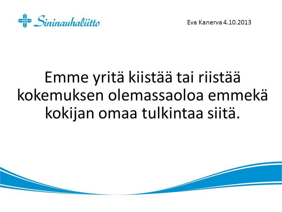 Eva Kanerva 4.10.2013 Emme yritä kiistää tai riistää kokemuksen olemassaoloa emmekä kokijan omaa tulkintaa siitä.