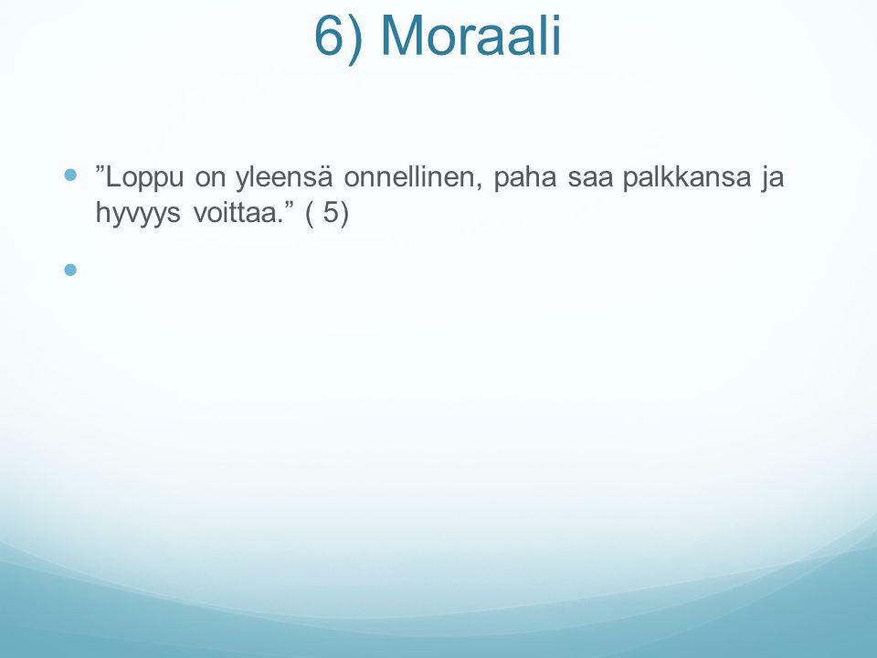 6) Moraali Loppu on yleensä onnellinen, paha saa palkkansa ja hyvyys voittaa. ( 5)