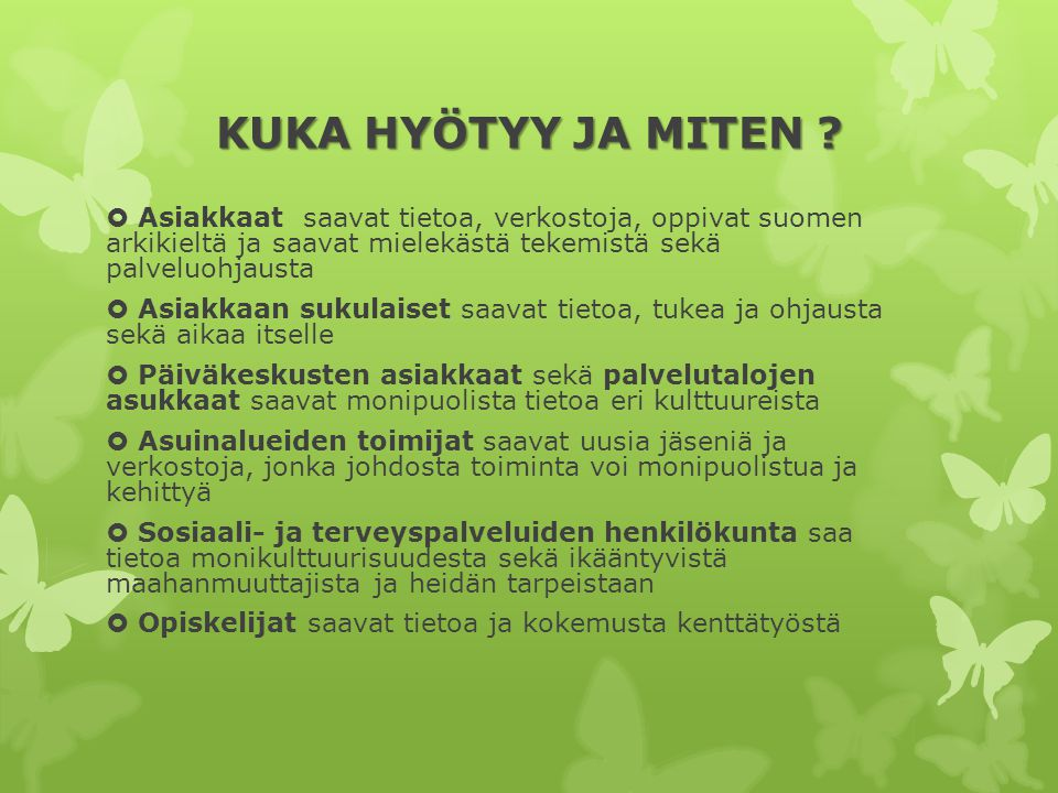 KUKA HYÖTYY JA MITEN Asiakkaat saavat tietoa, verkostoja, oppivat suomen arkikieltä ja saavat mielekästä tekemistä sekä palveluohjausta.