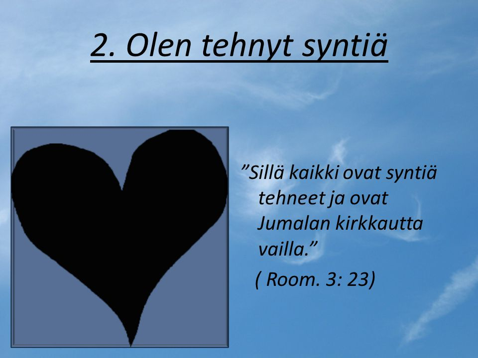 2. Olen tehnyt syntiä Sillä kaikki ovat syntiä tehneet ja ovat Jumalan kirkkautta vailla. ( Room.