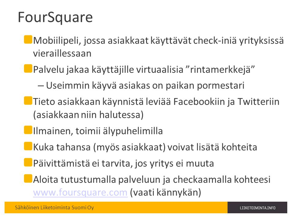 FourSquare Mobiilipeli, jossa asiakkaat käyttävät check-iniä yrityksissä vieraillessaan. Palvelu jakaa käyttäjille virtuaalisia rintamerkkejä