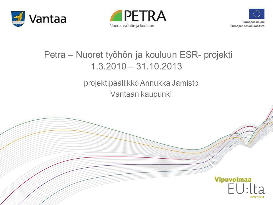 Petra – Nuoret työhön ja kouluun ESR- projekti 1.3.2010 – 31.10.2013
