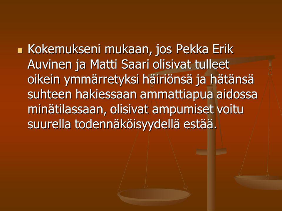 Kokemukseni mukaan, jos Pekka Erik Auvinen ja Matti Saari olisivat tulleet oikein ymmärretyksi häiriönsä ja hätänsä suhteen hakiessaan ammattiapua aidossa minätilassaan, olisivat ampumiset voitu suurella todennäköisyydellä estää.