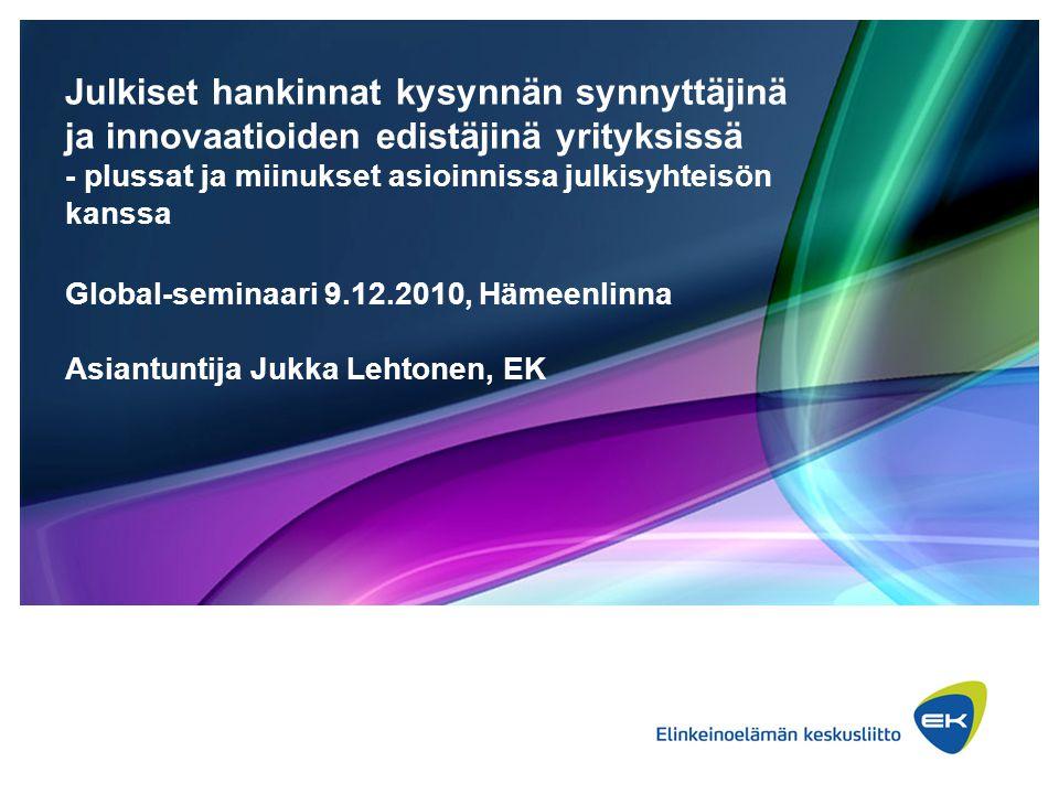 Julkiset hankinnat kysynnän synnyttäjinä ja innovaatioiden edistäjinä yrityksissä - plussat ja miinukset asioinnissa julkisyhteisön kanssa Global-seminaari 9.12.2010, Hämeenlinna Asiantuntija Jukka Lehtonen, EK