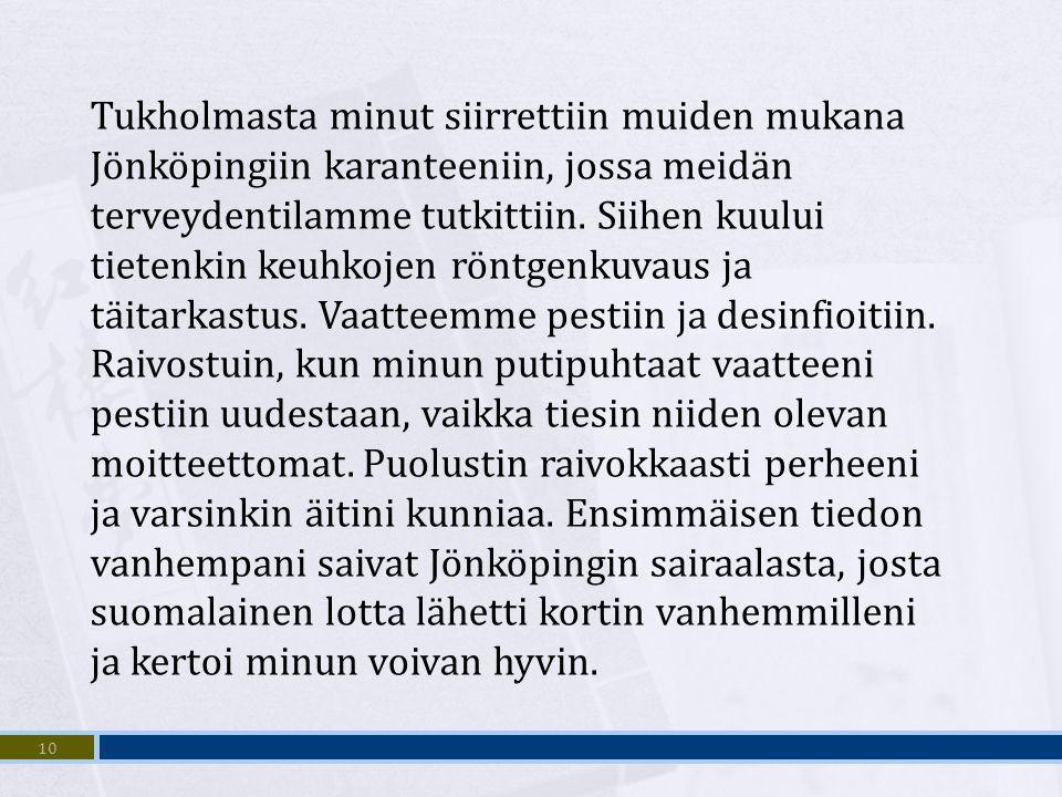 Tukholmasta minut siirrettiin muiden mukana Jönköpingiin karanteeniin, jossa meidän terveydentilamme tutkittiin. Siihen kuului tietenkin keuhkojen röntgenkuvaus ja täitarkastus. Vaatteemme pestiin ja desinfioitiin. Raivostuin, kun minun putipuhtaat vaatteeni pestiin uudestaan, vaikka tiesin niiden olevan moitteettomat. Puolustin raivokkaasti perheeni ja varsinkin äitini kunniaa. Ensimmäisen tiedon vanhempani saivat Jönköpingin sairaalasta, josta suomalainen lotta lähetti kortin vanhemmilleni ja kertoi minun voivan hyvin.