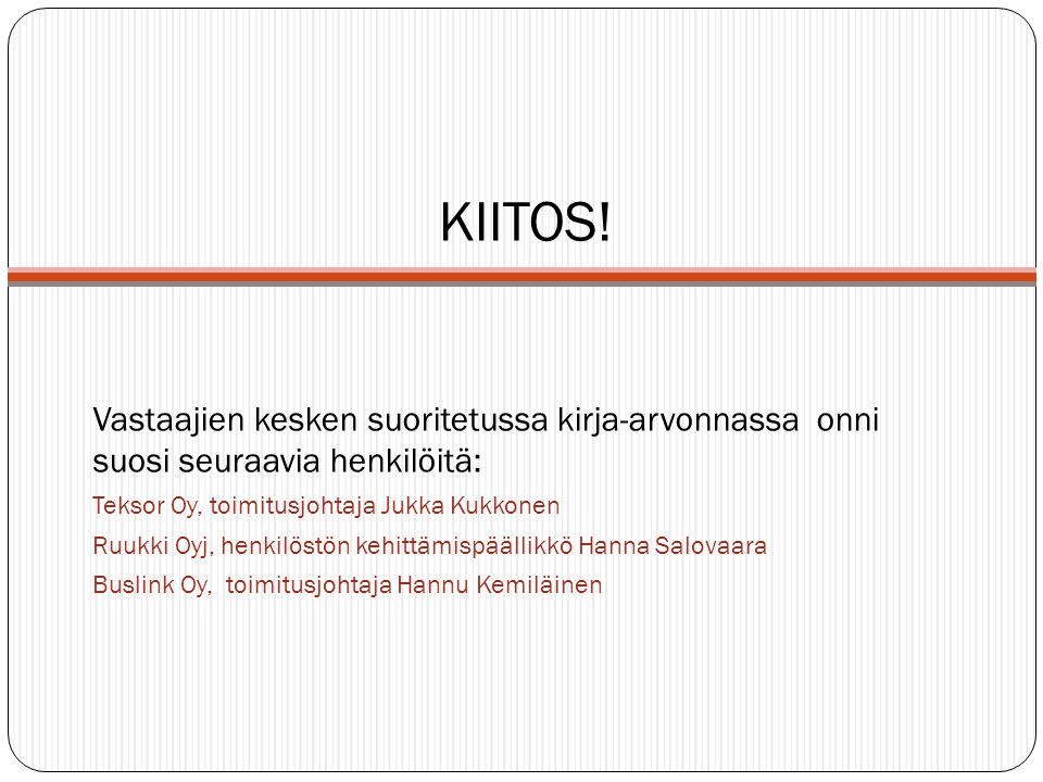 KIITOS! Vastaajien kesken suoritetussa kirja-arvonnassa onni suosi seuraavia henkilöitä: Teksor Oy, toimitusjohtaja Jukka Kukkonen.