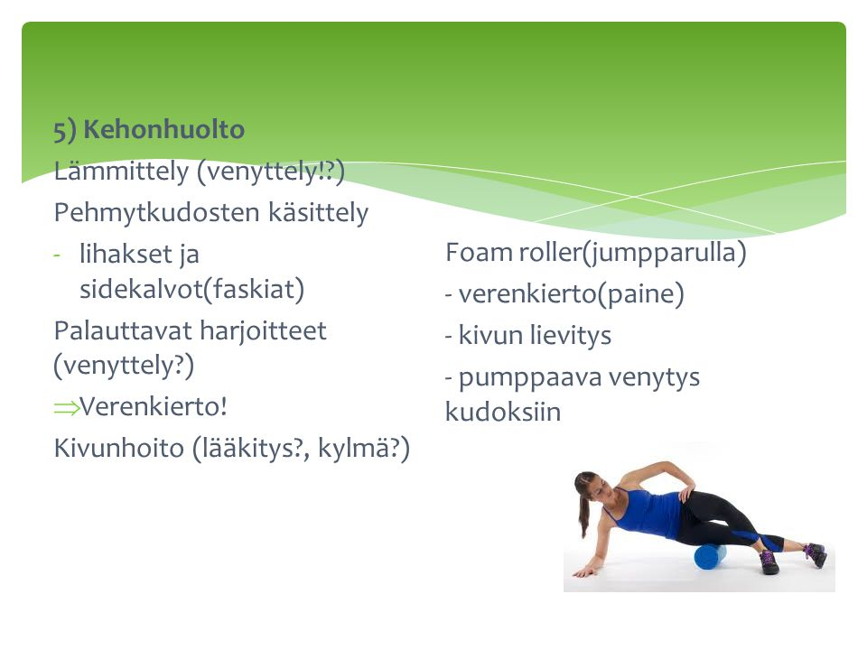 5) Kehonhuolto Lämmittely (venyttely! ) Pehmytkudosten käsittely. lihakset ja sidekalvot(faskiat)