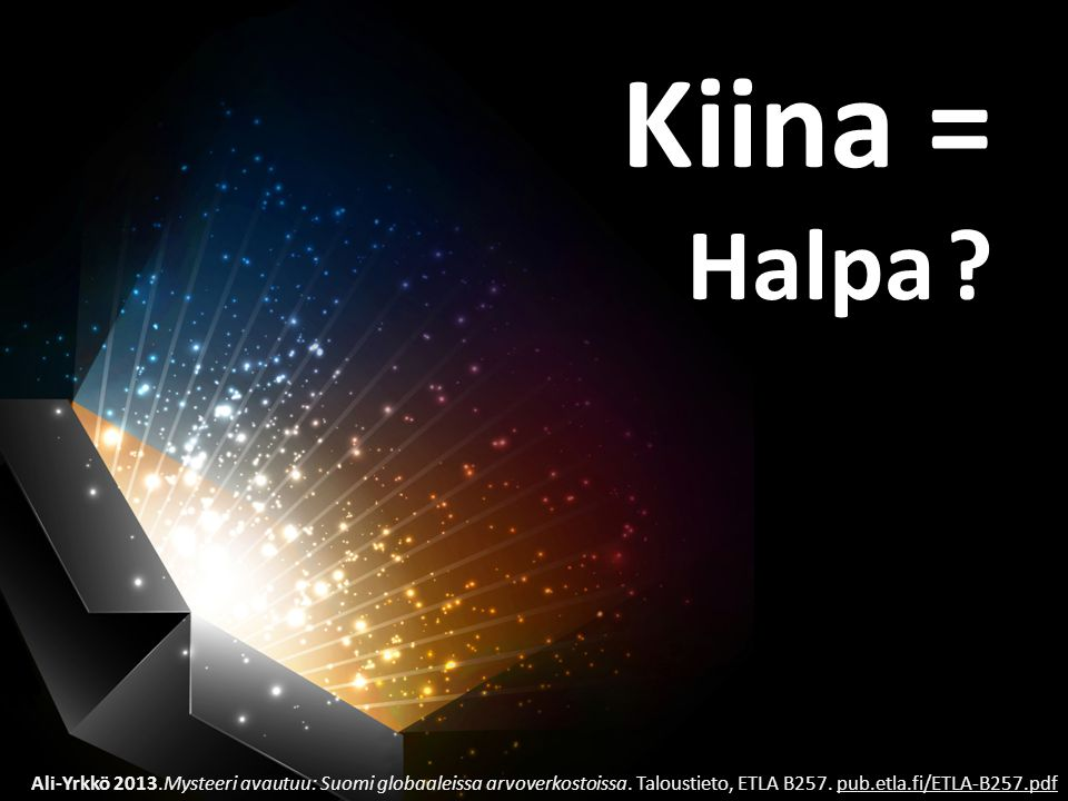Kiina = Halpa . Ali-Yrkkö 2013.Mysteeri avautuu: Suomi globaaleissa arvoverkostoissa.