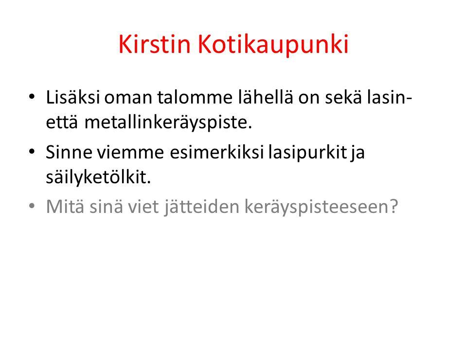 Kirstin Kotikaupunki Lisäksi oman talomme lähellä on sekä lasin- että metallinkeräyspiste. Sinne viemme esimerkiksi lasipurkit ja säilyketölkit.