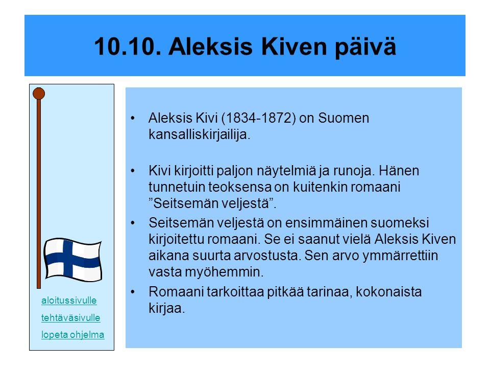 10.10. Aleksis Kiven päivä Aleksis Kivi (1834-1872) on Suomen kansalliskirjailija.