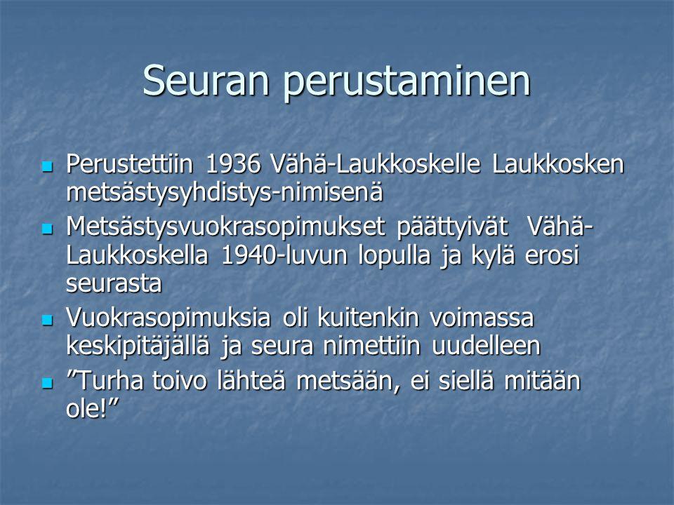 Seuran perustaminen Perustettiin 1936 Vähä-Laukkoskelle Laukkosken metsästysyhdistys-nimisenä.