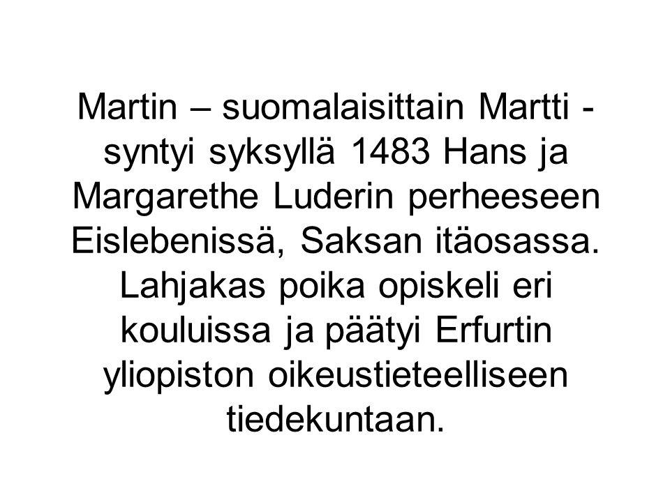 Martin – suomalaisittain Martti - syntyi syksyllä 1483 Hans ja Margarethe Luderin perheeseen Eislebenissä, Saksan itäosassa.