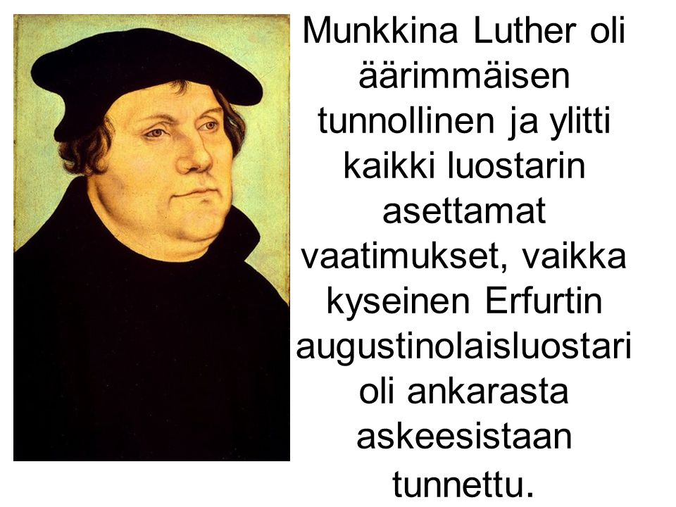Munkkina Luther oli äärimmäisen tunnollinen ja ylitti kaikki luostarin asettamat vaatimukset, vaikka kyseinen Erfurtin augustinolaisluostari oli ankarasta askeesistaan tunnettu.