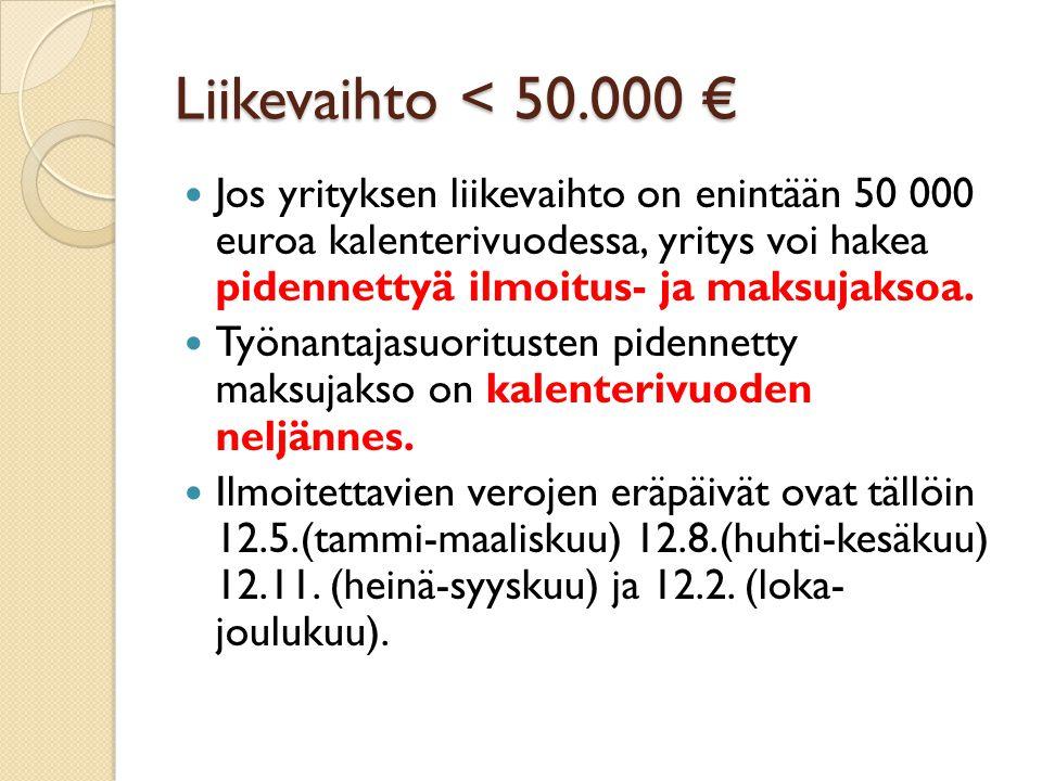 Liikevaihto < 50.000 € Jos yrityksen liikevaihto on enintään 50 000 euroa kalenterivuodessa, yritys voi hakea pidennettyä ilmoitus- ja maksujaksoa.