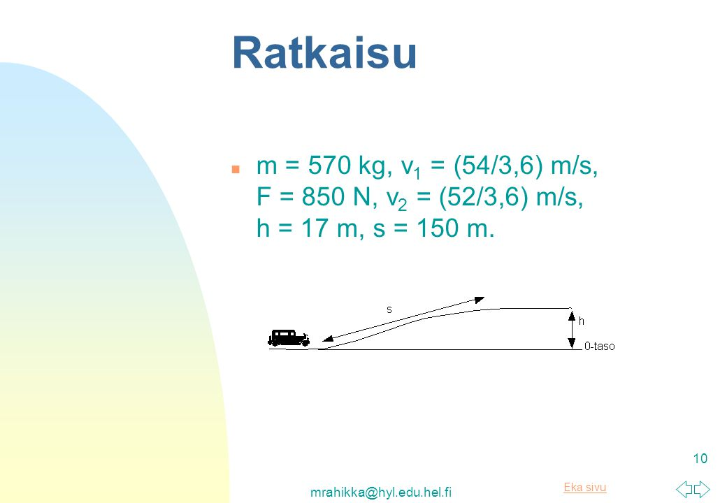 Ratkaisu m = 570 kg, v1 = (54/3,6) m/s, F = 850 N, v2 = (52/3,6) m/s, h = 17 m, s = 150 m.