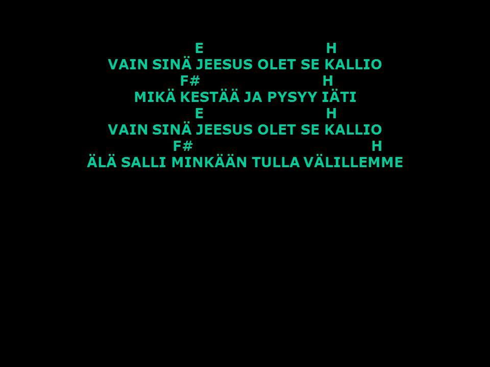 E H VAIN SINÄ JEESUS OLET SE KALLIO F# H MIKÄ KESTÄÄ JA PYSYY IÄTI E H VAIN SINÄ JEESUS OLET SE KALLIO F# H ÄLÄ SALLI MINKÄÄN TULLA VÄLILLEMME