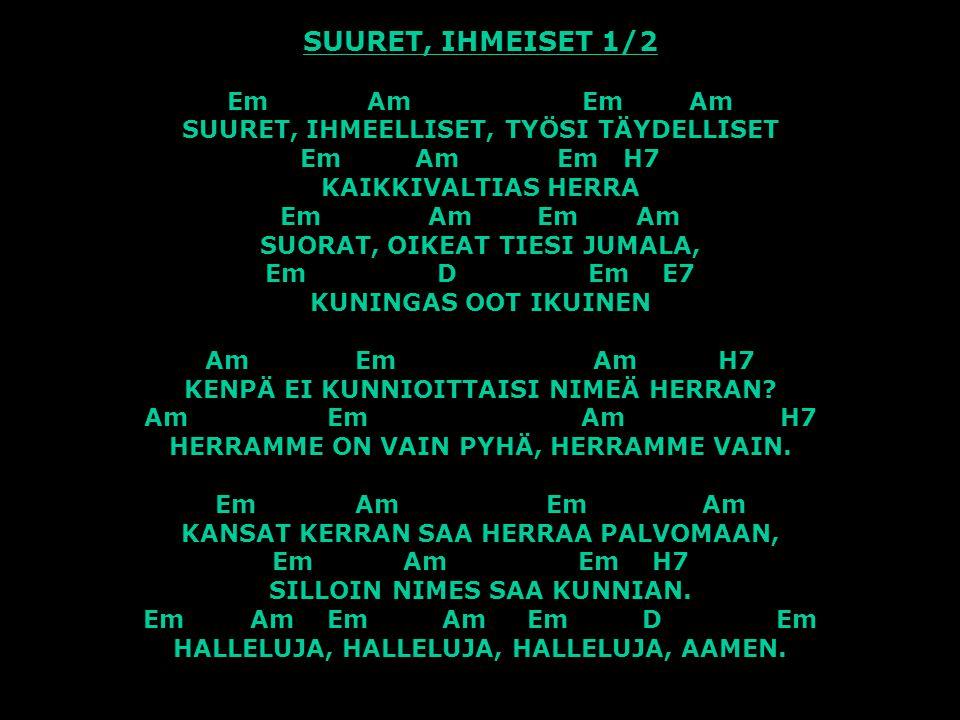 SUURET, IHMEISET 1/2 Em Am Em Am SUURET, IHMEELLISET, TYÖSI TÄYDELLISET Em Am Em H7 KAIKKIVALTIAS HERRA Em Am Em Am SUORAT, OIKEAT TIESI JUMALA, Em D Em E7 KUNINGAS OOT IKUINEN Am Em Am H7 KENPÄ EI KUNNIOITTAISI NIMEÄ HERRAN.