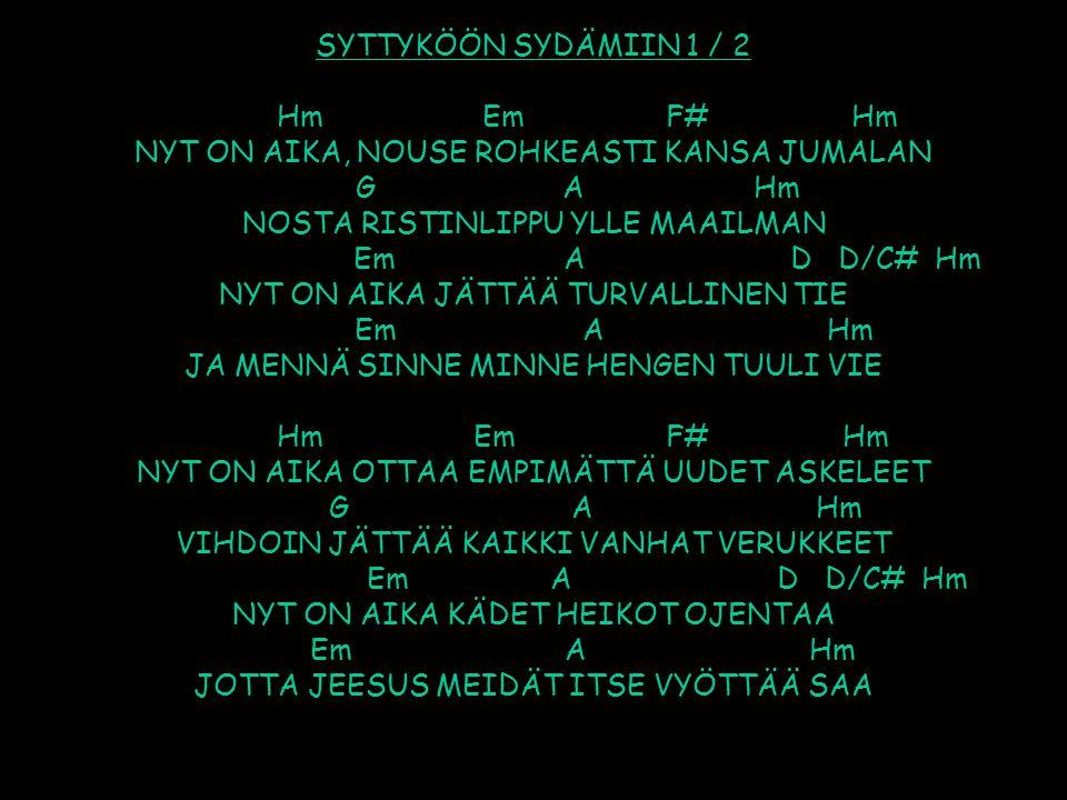 SYTTYKÖÖN SYDÄMIIN 1 / 2 Hm Em F# Hm NYT ON AIKA, NOUSE ROHKEASTI KANSA JUMALAN G A Hm NOSTA RISTINLIPPU YLLE MAAILMAN Em A D D/C# Hm NYT ON AIKA JÄTTÄÄ TURVALLINEN TIE Em A Hm JA MENNÄ SINNE MINNE HENGEN TUULI VIE Hm Em F# Hm NYT ON AIKA OTTAA EMPIMÄTTÄ UUDET ASKELEET G A Hm VIHDOIN JÄTTÄÄ KAIKKI VANHAT VERUKKEET Em A D D/C# Hm NYT ON AIKA KÄDET HEIKOT OJENTAA Em A Hm JOTTA JEESUS MEIDÄT ITSE VYÖTTÄÄ SAA
