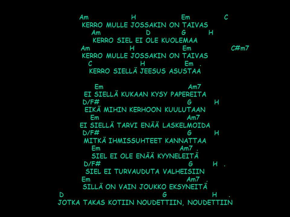 Am H Em C KERRO MULLE JOSSAKIN ON TAIVAS Am D G H KERRO SIEL EI OLE KUOLEMAA Am H Em C#m7 KERRO MULLE JOSSAKIN ON TAIVAS C H Em .