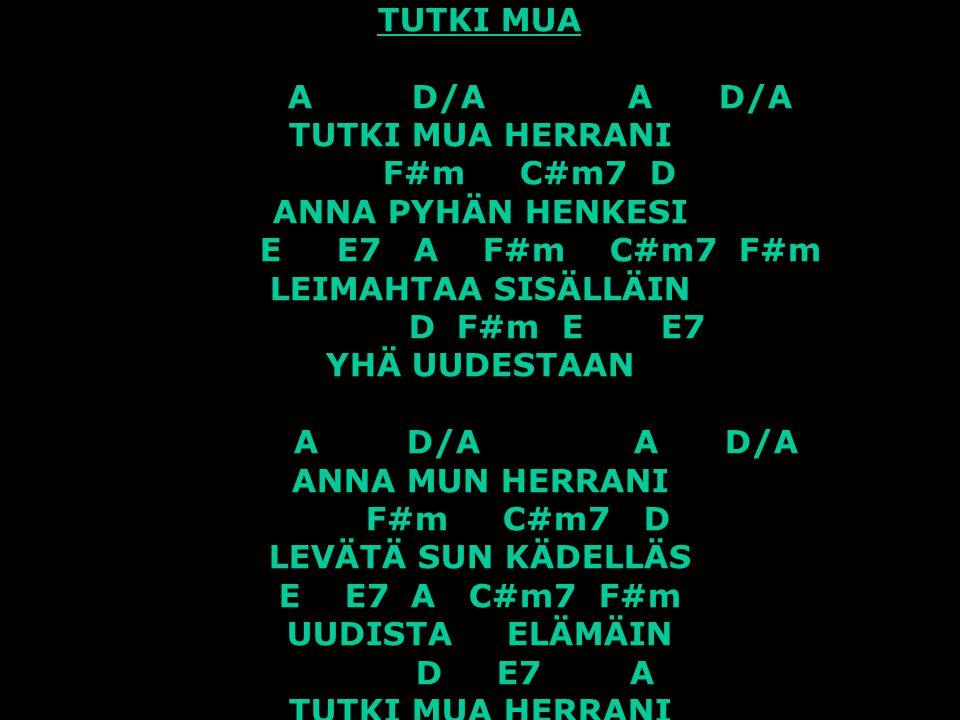 TUTKI MUA A D/A A D/A TUTKI MUA HERRANI F#m C#m7 D ANNA PYHÄN HENKESI E E7 A F#m C#m7 F#m LEIMAHTAA SISÄLLÄIN D F#m E E7 YHÄ UUDESTAAN A D/A A D/A ANNA MUN HERRANI F#m C#m7 D LEVÄTÄ SUN KÄDELLÄS E E7 A C#m7 F#m UUDISTA ELÄMÄIN D E7 A TUTKI MUA HERRANI