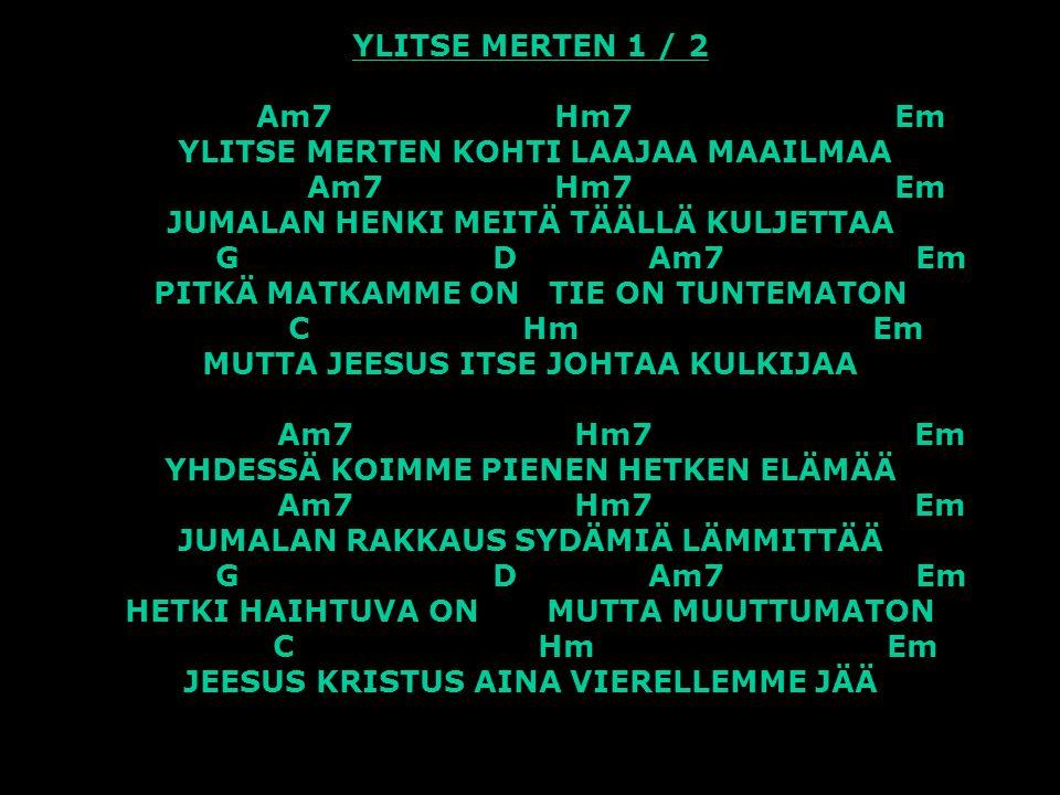 YLITSE MERTEN 1 / 2 Am7 Hm7 Em YLITSE MERTEN KOHTI LAAJAA MAAILMAA Am7 Hm7 Em JUMALAN HENKI MEITÄ TÄÄLLÄ KULJETTAA G D Am7 Em PITKÄ MATKAMME ON TIE ON TUNTEMATON C Hm Em MUTTA JEESUS ITSE JOHTAA KULKIJAA Am7 Hm7 Em YHDESSÄ KOIMME PIENEN HETKEN ELÄMÄÄ Am7 Hm7 Em JUMALAN RAKKAUS SYDÄMIÄ LÄMMITTÄÄ G D Am7 Em HETKI HAIHTUVA ON MUTTA MUUTTUMATON C Hm Em JEESUS KRISTUS AINA VIERELLEMME JÄÄ