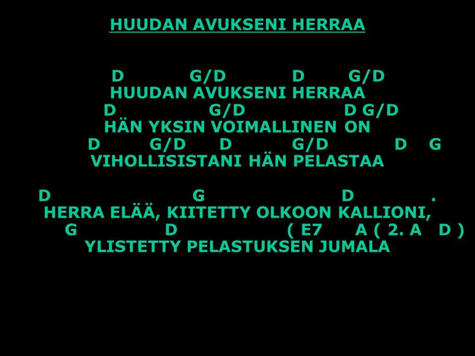 HUUDAN AVUKSENI HERRAA D G/D D G/D HUUDAN AVUKSENI HERRAA D G/D D G/D HÄN YKSIN VOIMALLINEN ON D G/D D G/D D G VIHOLLISISTANI HÄN PELASTAA D G D .