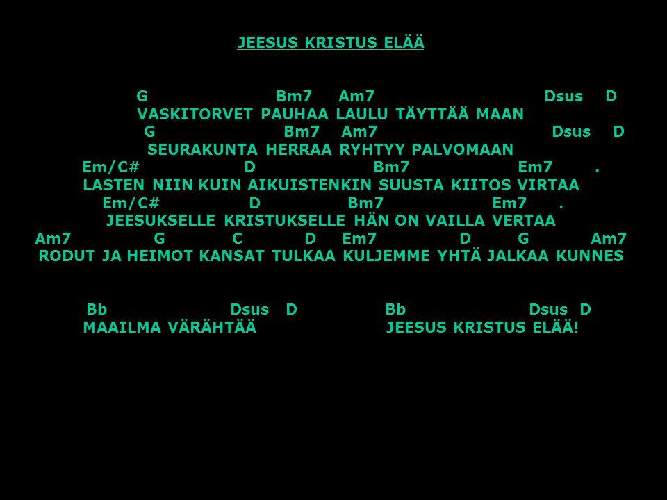 JEESUS KRISTUS ELÄÄ G Bm7 Am7 Dsus D VASKITORVET PAUHAA LAULU TÄYTTÄÄ MAAN G Bm7 Am7 Dsus D SEURAKUNTA HERRAA RYHTYY PALVOMAAN Em/C# D Bm7 Em7 .