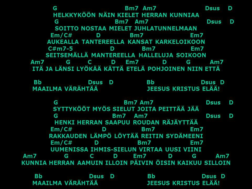 G Bm7 Am7 Dsus D HELKKYKÖÖN NÄIN KIELET HERRAN KUNNIAA G Bm7 Am7 Dsus D SOITTO NOSTAA MIELET JUHLATUNNELMAAN Em/C# D Bm7 Em7 AUKEALLA TANTEREELLA KANSAT KARKELOIKOON C#m7-5 D Bm7 Em7 SEITSEMÄLLÄ MANTEREELLA HALLELUJA SOIKOON Am7 G C D Em7 D G Am7 ITÄ JA LÄNSI LYÖKÄÄ KÄTTÄ ETELÄ POHJOINEN NIIN ETTÄ Bb Dsus D Bb Dsus D MAAILMA VÄRÄHTÄÄ JEESUS KRISTUS ELÄÄ.