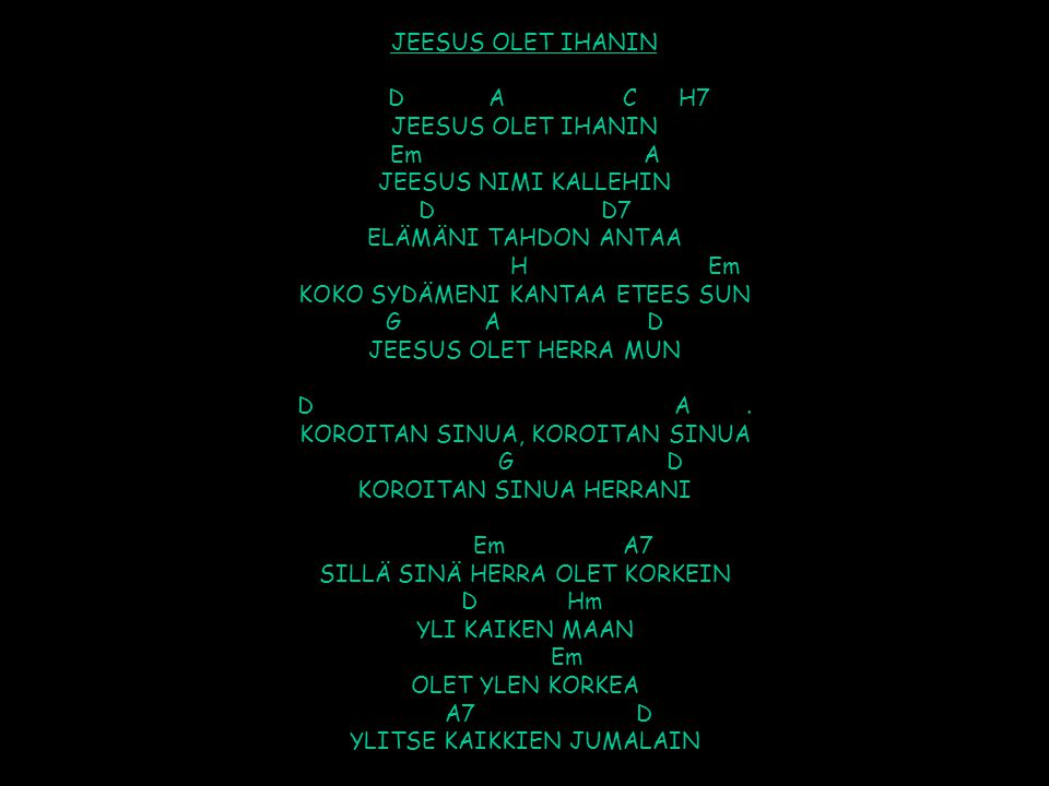 JEESUS OLET IHANIN D A C H7 JEESUS OLET IHANIN Em A JEESUS NIMI KALLEHIN D D7 ELÄMÄNI TAHDON ANTAA H Em KOKO SYDÄMENI KANTAA ETEES SUN G A D JEESUS OLET HERRA MUN D A .