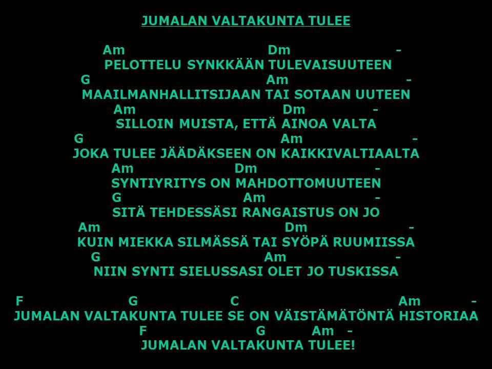 JUMALAN VALTAKUNTA TULEE Am Dm - PELOTTELU SYNKKÄÄN TULEVAISUUTEEN G Am - MAAILMANHALLITSIJAAN TAI SOTAAN UUTEEN Am Dm - SILLOIN MUISTA, ETTÄ AINOA VALTA G Am - JOKA TULEE JÄÄDÄKSEEN ON KAIKKIVALTIAALTA Am Dm - SYNTIYRITYS ON MAHDOTTOMUUTEEN G Am - SITÄ TEHDESSÄSI RANGAISTUS ON JO Am Dm - KUIN MIEKKA SILMÄSSÄ TAI SYÖPÄ RUUMIISSA G Am - NIIN SYNTI SIELUSSASI OLET JO TUSKISSA F G C Am - JUMALAN VALTAKUNTA TULEE SE ON VÄISTÄMÄTÖNTÄ HISTORIAA F G Am - JUMALAN VALTAKUNTA TULEE!
